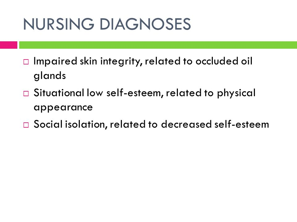 NURSING DIAGNOSES Impaired skin integrity, related to occluded oil glands. Situational low self-esteem, related to physical appearance.
