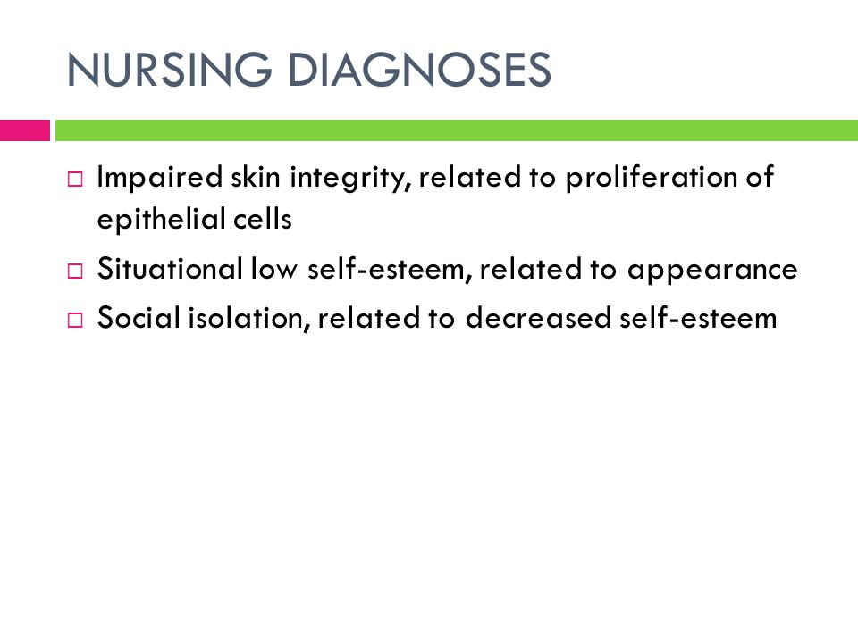 NURSING DIAGNOSES Impaired skin integrity, related to proliferation of epithelial cells. Situational low self-esteem, related to appearance.