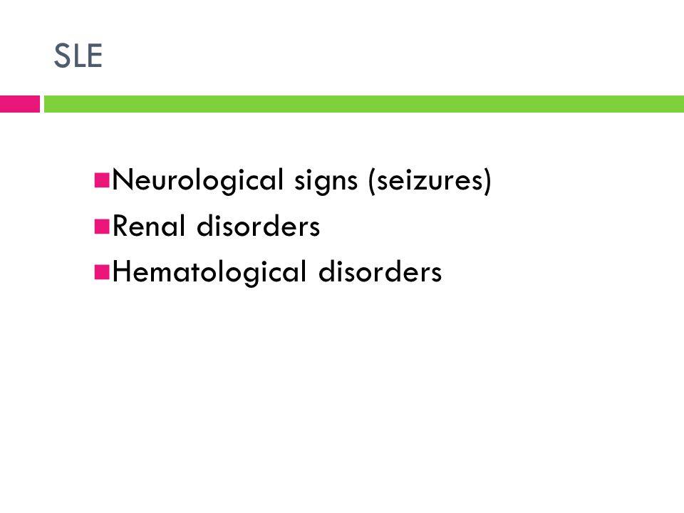 SLE Neurological signs (seizures) Renal disorders