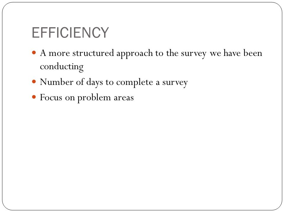 EFFICIENCY A more structured approach to the survey we have been conducting. Number of days to complete a survey.