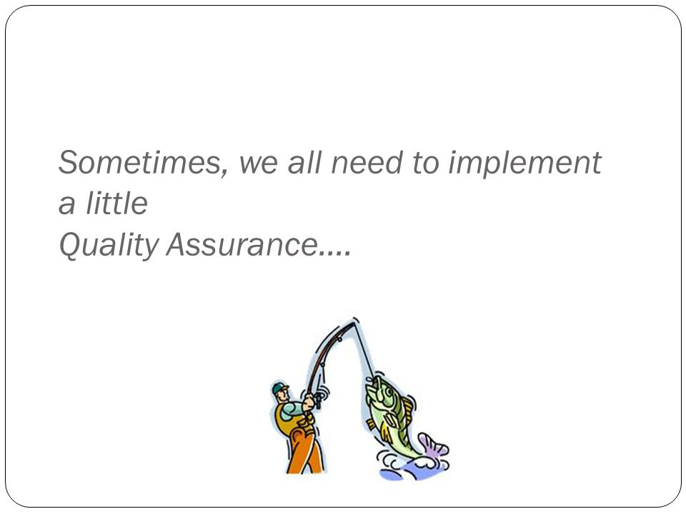 Sometimes, we all need to implement a little Quality Assurance….