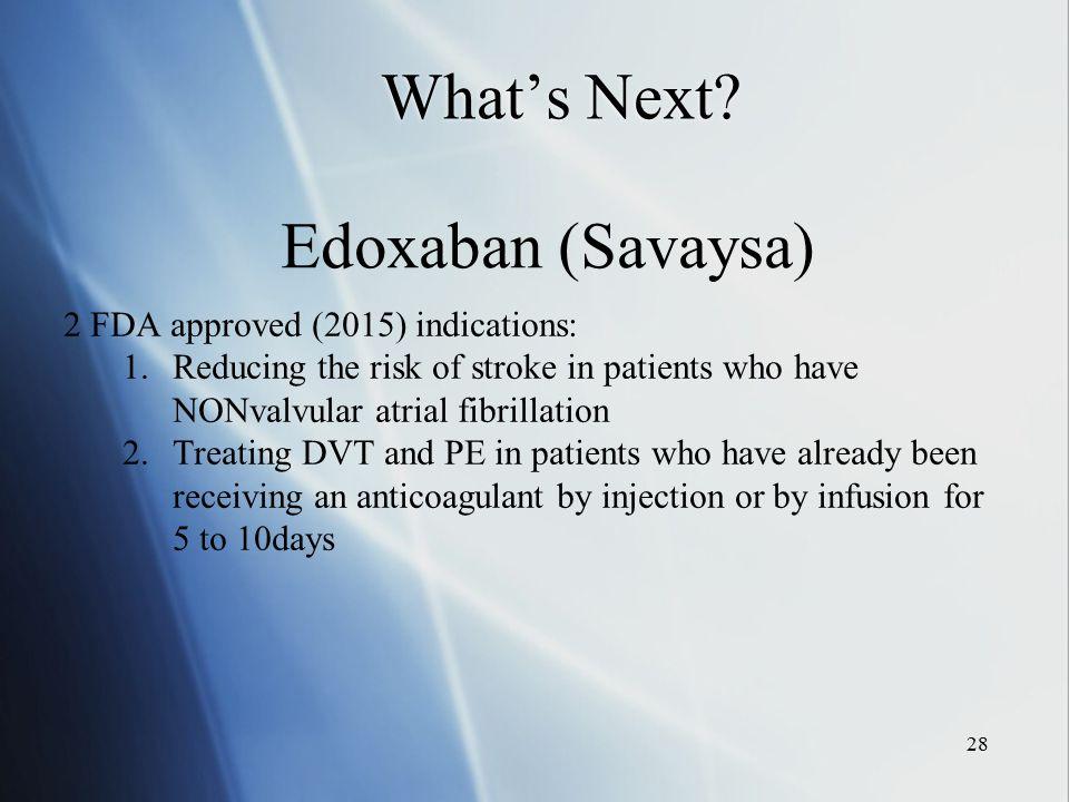What's Next Edoxaban (Savaysa) 2 FDA approved (2015) indications: