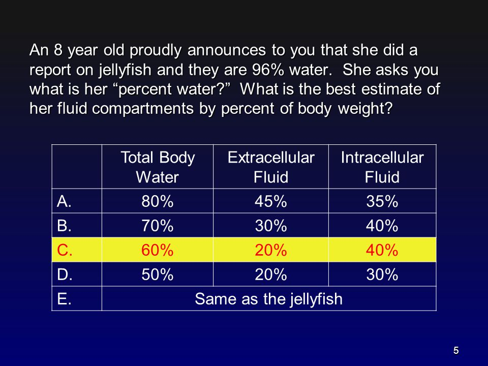 An 8 year old proudly announces to you that she did a report on jellyfish and they are 96% water. She asks you what is her percent water What is the best estimate of her fluid compartments by percent of body weight