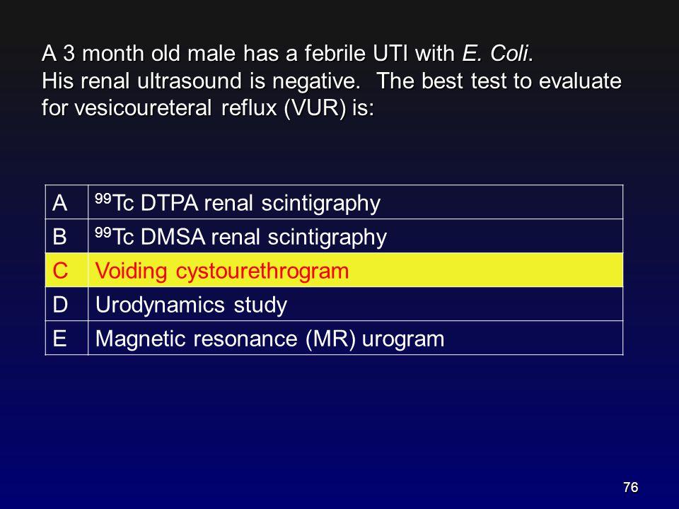 A 3 month old male has a febrile UTI with E. Coli