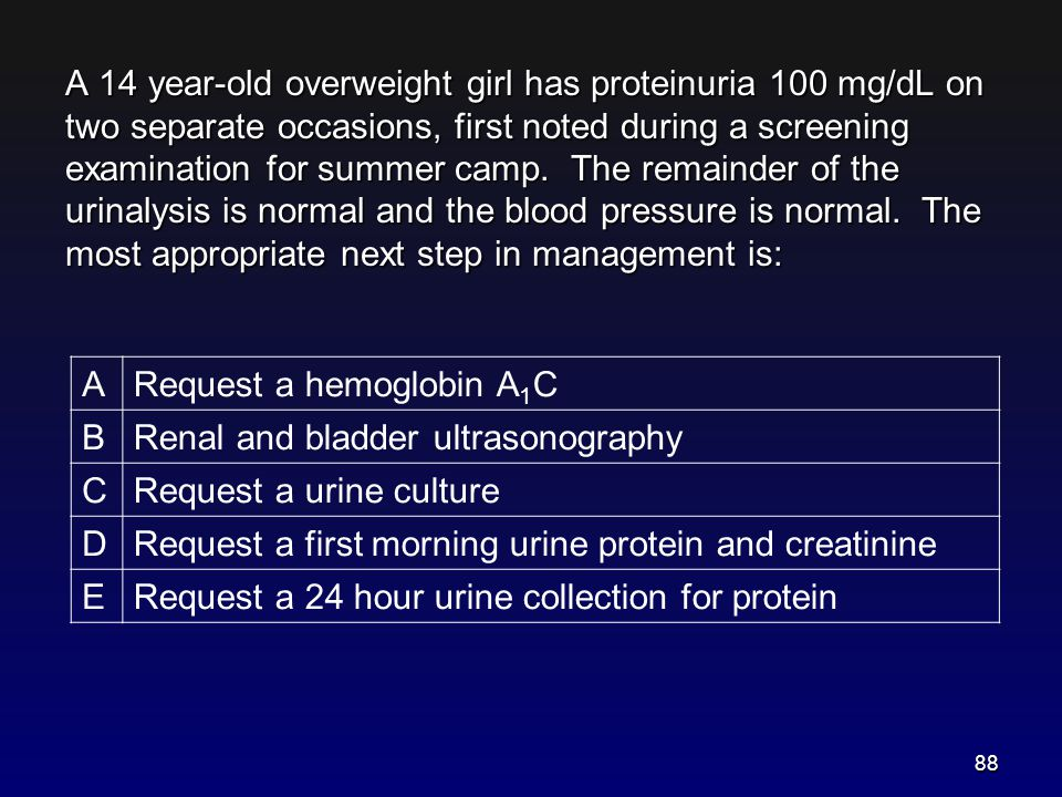 A 14 year-old overweight girl has proteinuria 100 mg/dL on two separate occasions, first noted during a screening examination for summer camp. The remainder of the urinalysis is normal and the blood pressure is normal. The most appropriate next step in management is: