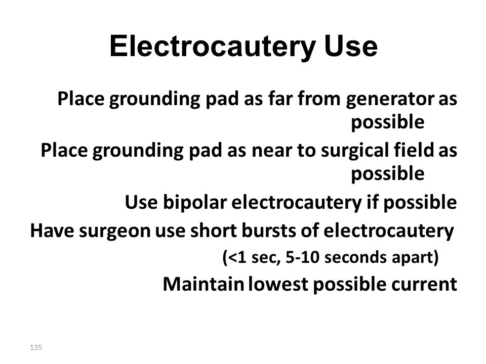 Electrocautery Use Place grounding pad as far from generator as possible. Place grounding pad as near to surgical field as possible.
