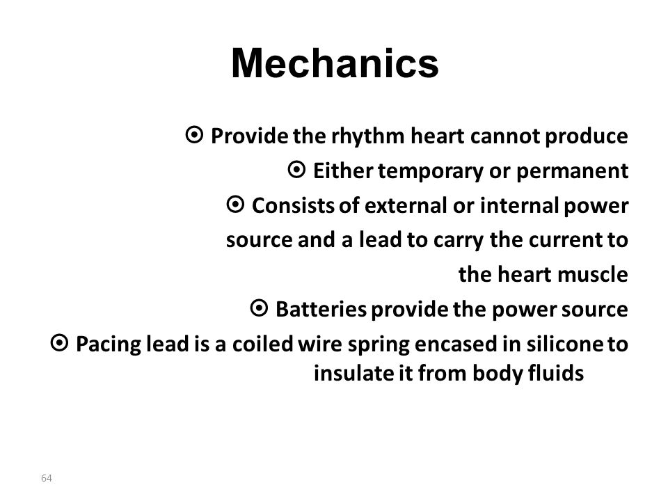 Mechanics  Provide the rhythm heart cannot produce