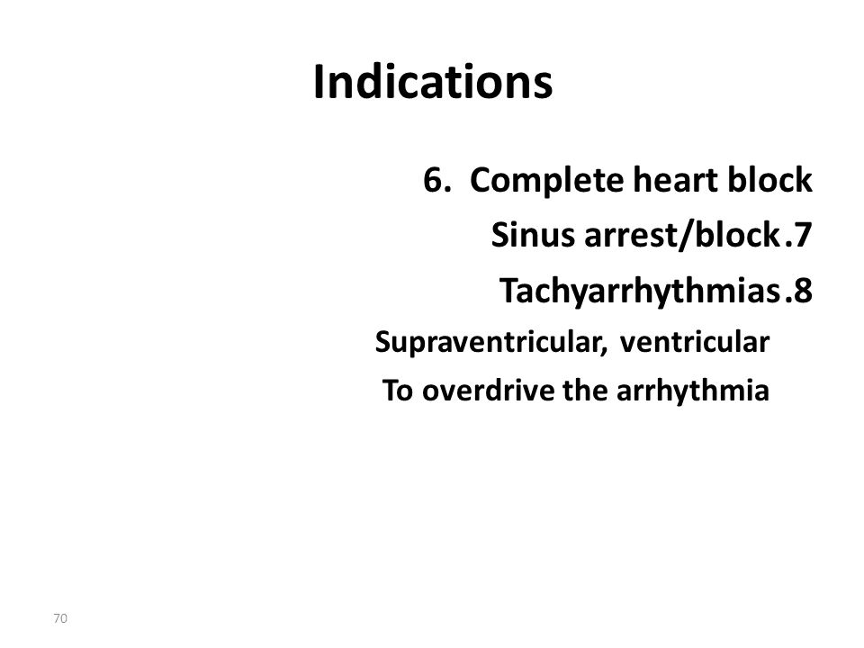 Indications 6. Complete heart block Sinus arrest/block