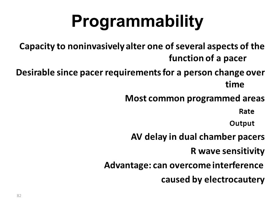 Programmability Capacity to noninvasively alter one of several aspects of the function of a pacer.