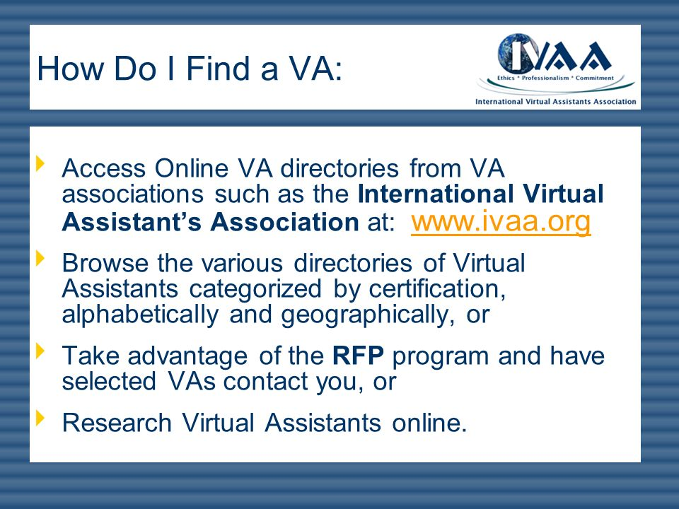 How Do I Find a VA: Access Online VA directories from VA associations such as the International Virtual Assistant's Association at: www.ivaa.org.