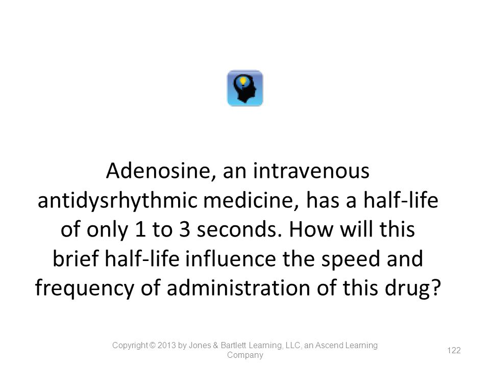 Adenosine, an intravenous antidysrhythmic medicine, has a half-life of only 1 to 3 seconds. How will this brief half-life influence the speed and frequency of administration of this drug