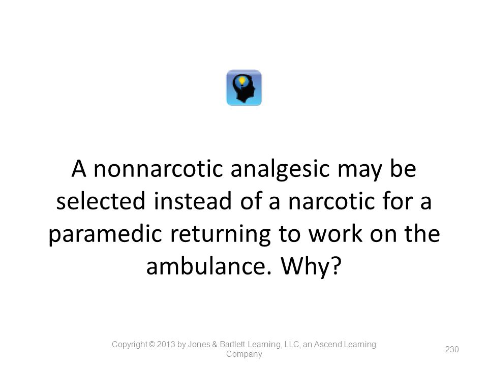 A nonnarcotic analgesic may be selected instead of a narcotic for a paramedic returning to work on the ambulance. Why