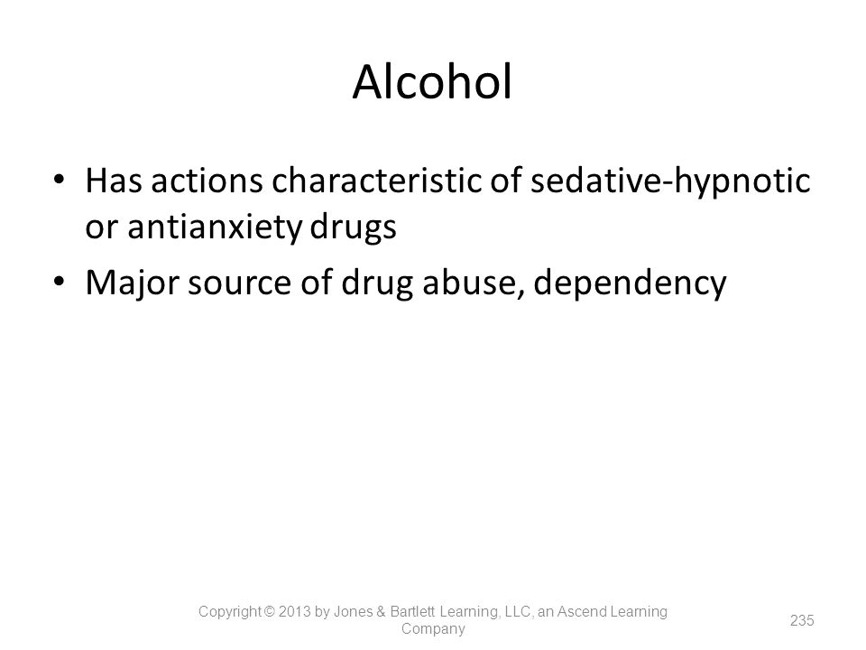 Alcohol Has actions characteristic of sedative-hypnotic or antianxiety drugs. Major source of drug abuse, dependency.