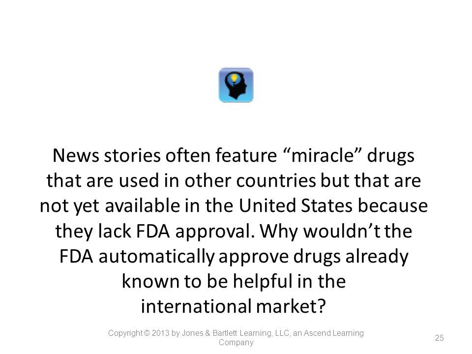 News stories often feature miracle drugs that are used in other countries but that are not yet available in the United States because they lack FDA approval. Why wouldn't the FDA automatically approve drugs already known to be helpful in the international market