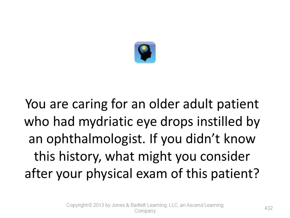 You are caring for an older adult patient who had mydriatic eye drops instilled by an ophthalmologist. If you didn't know this history, what might you consider after your physical exam of this patient