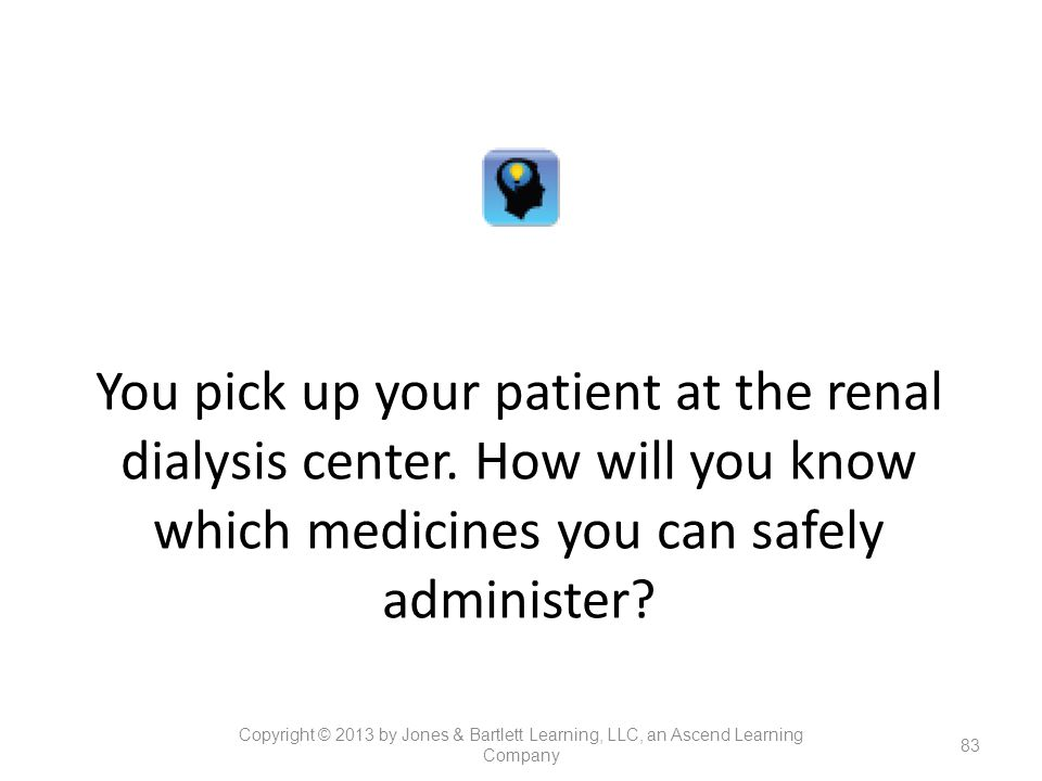 You pick up your patient at the renal dialysis center