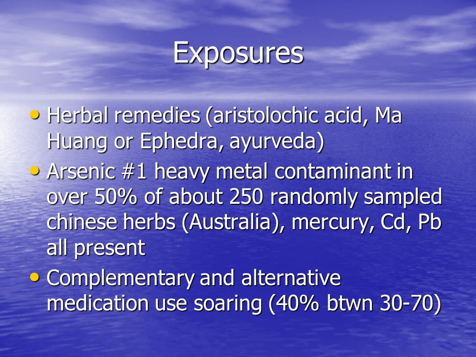 Exposures Herbal remedies (aristolochic acid, Ma Huang or Ephedra, ayurveda)