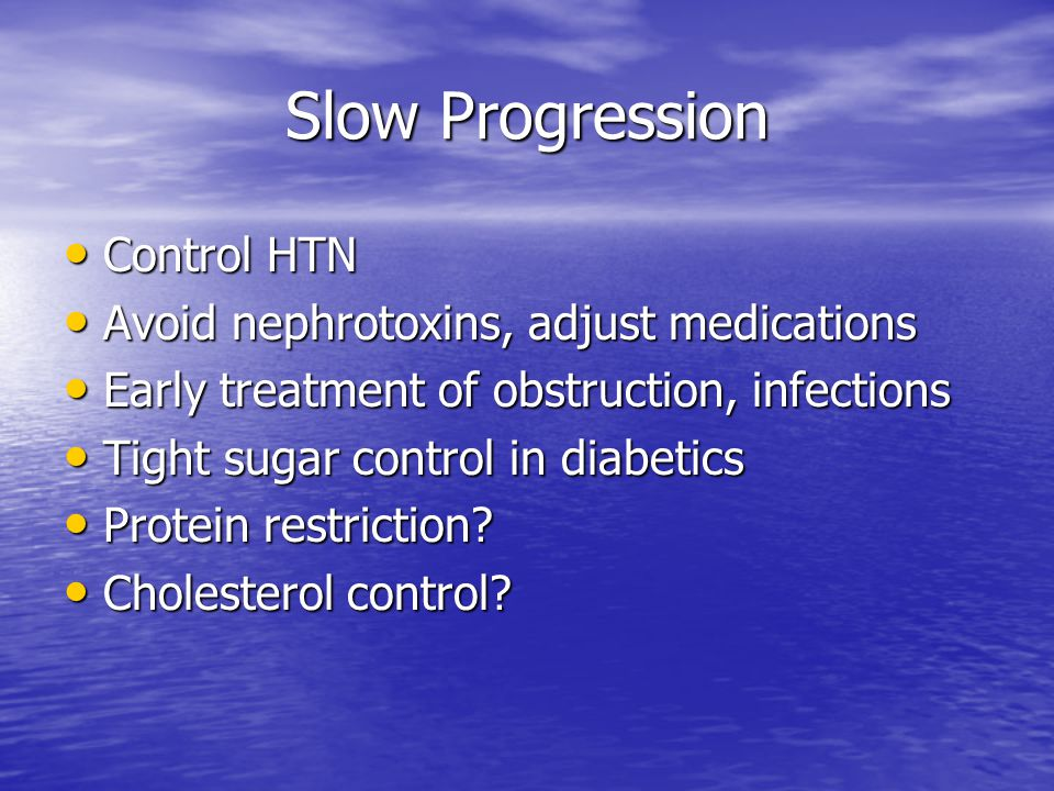Slow Progression Control HTN Avoid nephrotoxins, adjust medications