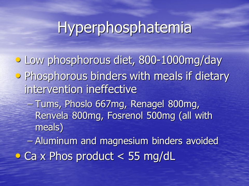 Hyperphosphatemia Low phosphorous diet, 800-1000mg/day