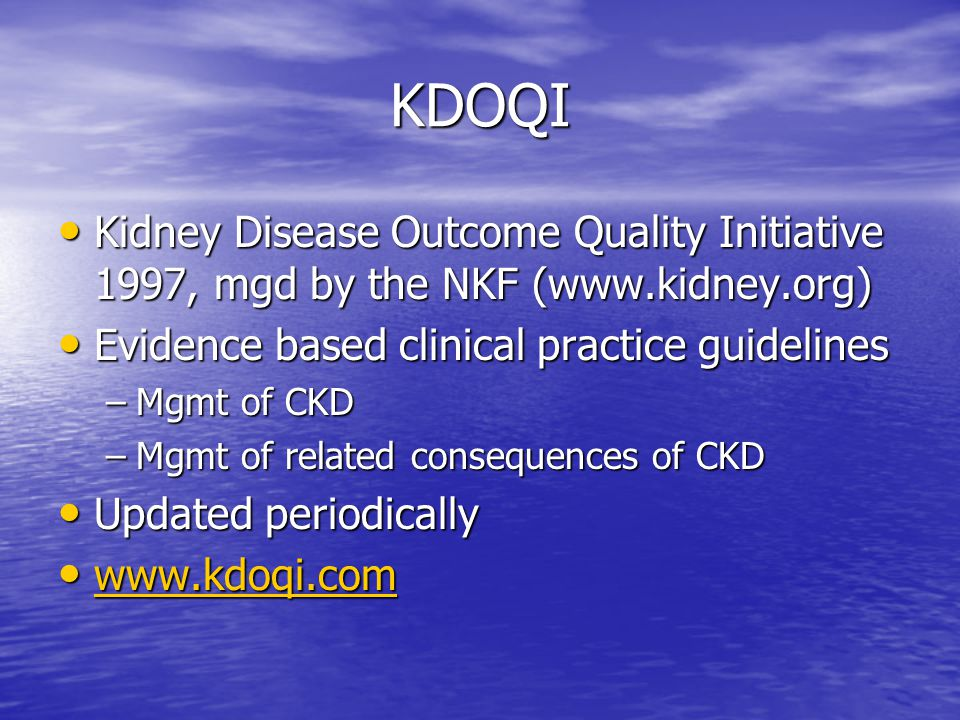 KDOQI Kidney Disease Outcome Quality Initiative 1997, mgd by the NKF (www.kidney.org) Evidence based clinical practice guidelines.
