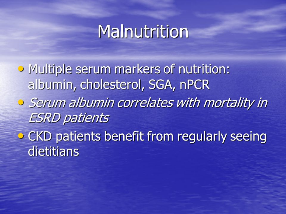 Malnutrition Multiple serum markers of nutrition: albumin, cholesterol, SGA, nPCR. Serum albumin correlates with mortality in ESRD patients.