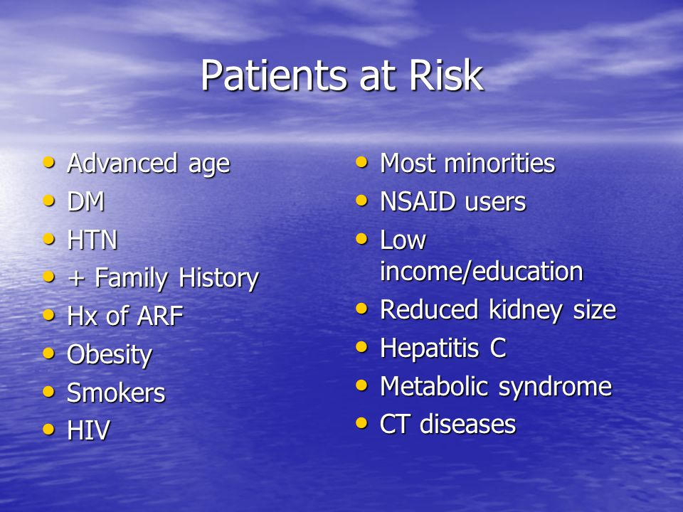 Patients at Risk Advanced age DM HTN + Family History Hx of ARF