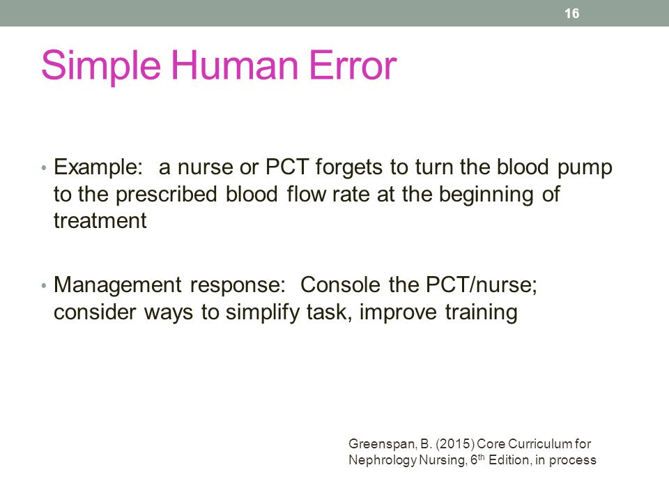 Simple Human Error Example: a nurse or PCT forgets to turn the blood pump to the prescribed blood flow rate at the beginning of treatment.