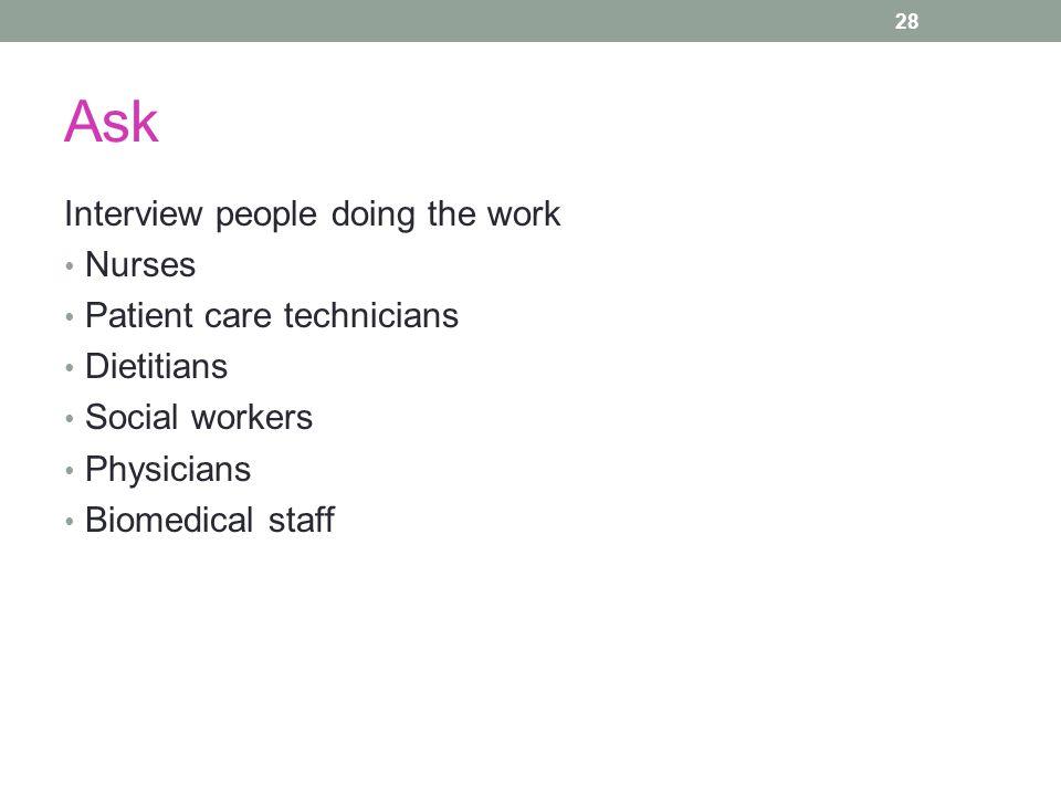 Ask Interview people doing the work Nurses Patient care technicians