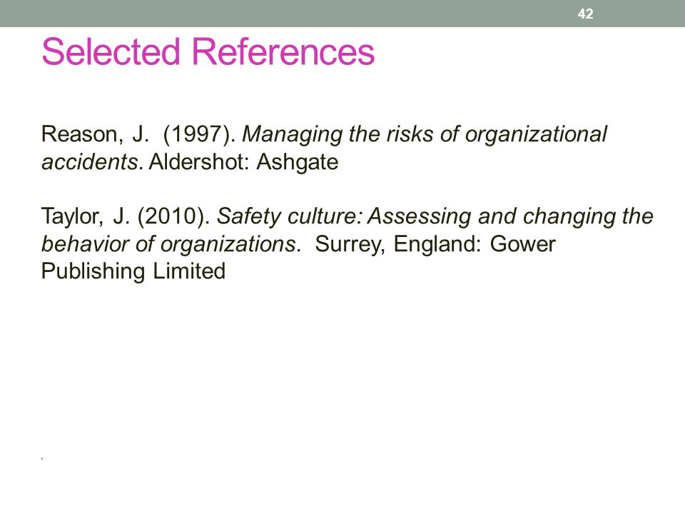Selected References Reason, J. (1997). Managing the risks of organizational accidents. Aldershot: Ashgate.
