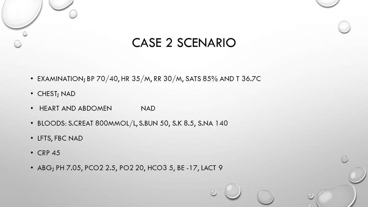 Case 2 scenario Examination; bp 70/40, hr 35/m, rr 30/m, sats 85% and t 36.7c. Chest; NAD. heart and abdomen nad.