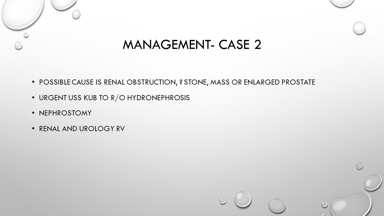 Management- case 2 Possible cause is renal obstruction, Stone, mass or enlarged prostate. Urgent uss kub to r/o hydronephrosis.
