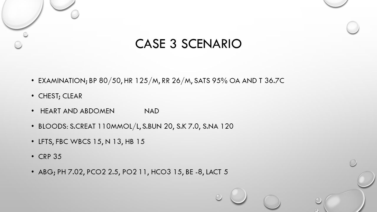 Case 3 scenario Examination; bp 80/50, hr 125/m, rr 26/m, sats 95% oa and t 36.7c. Chest; clear. heart and abdomen nad.