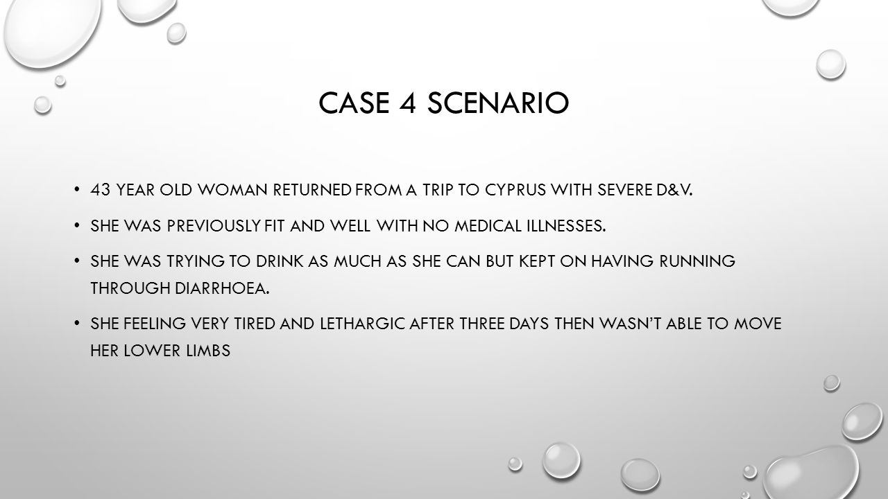 Case 4 scenario 43 year old woman returned from a trip to Cyprus with severe d&V. She was previously fit and well with no medical illnesses.