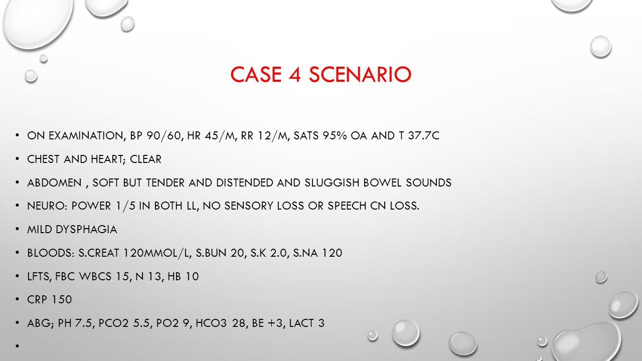 Case 4 scenario On examination, bp 90/60, hr 45/m, rr 12/m, sats 95% oa and t 37.7c. Chest and heart; clear.
