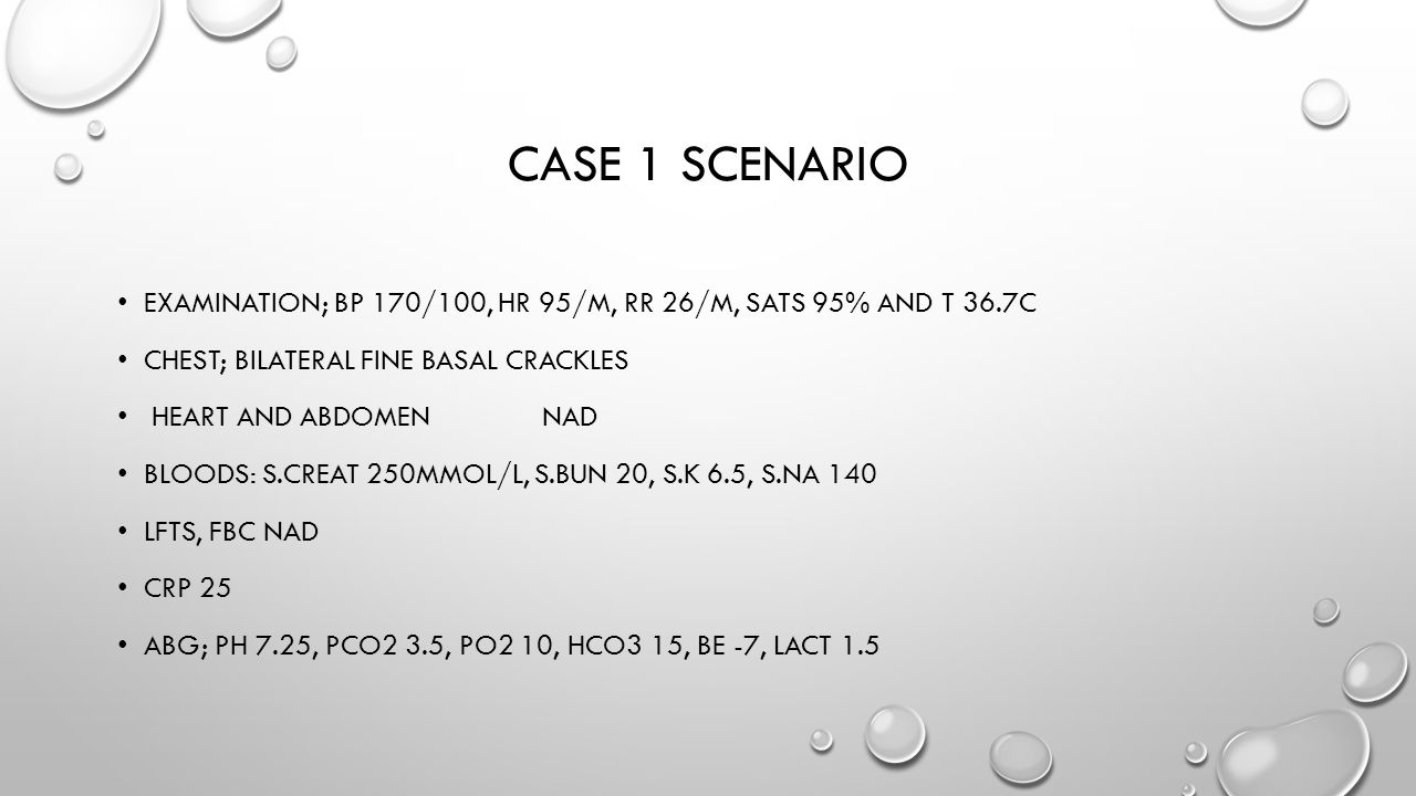 Case 1 scenario Examination; bp 170/100, hr 95/m, rr 26/m, sats 95% and t 36.7c. Chest; bilateral fine basal crackles.