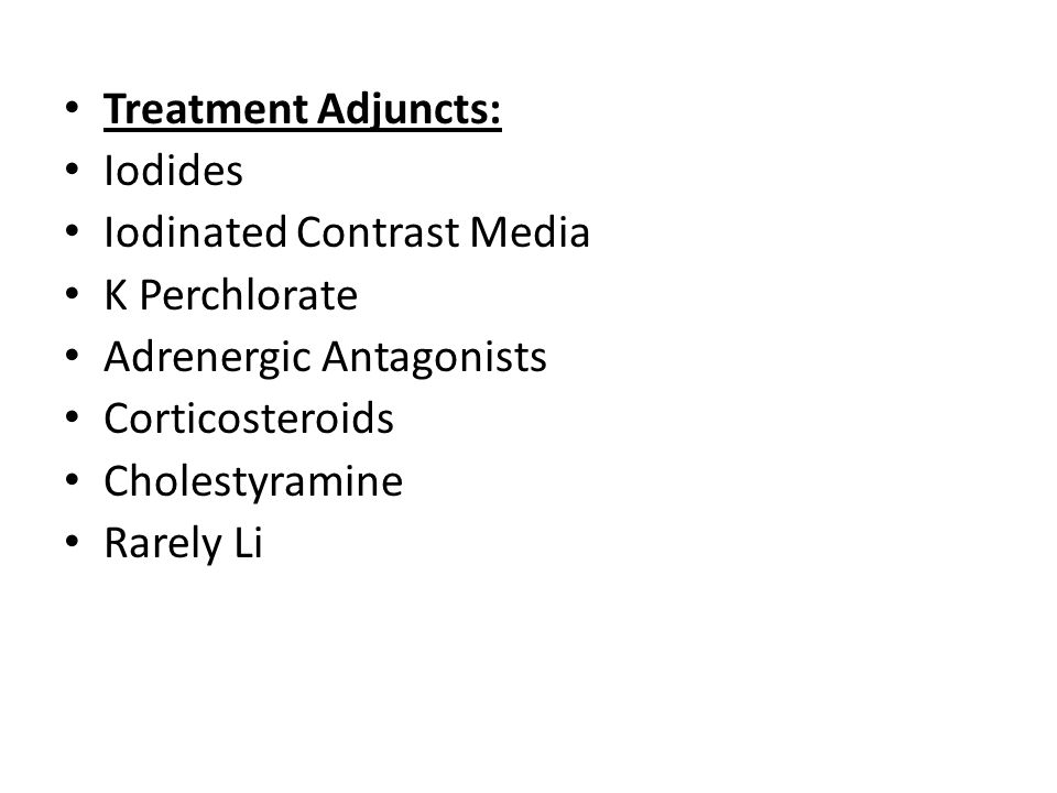 Treatment Adjuncts: Iodides. Iodinated Contrast Media. K Perchlorate. Adrenergic Antagonists. Corticosteroids.