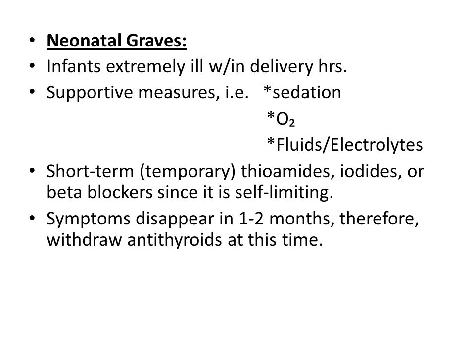 Neonatal Graves: Infants extremely ill w/in delivery hrs. Supportive measures, i.e. *sedation. *O₂.
