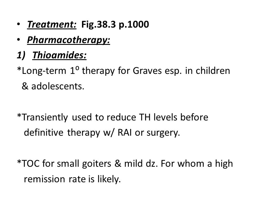 Treatment: Fig.38.3 p.1000 Pharmacotherapy: Thioamides: *Long-term 1⁰ therapy for Graves esp. in children.