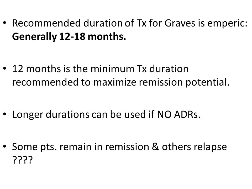 Recommended duration of Tx for Graves is emperic: Generally 12-18 months.