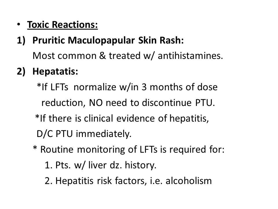 Toxic Reactions: Pruritic Maculopapular Skin Rash: Most common & treated w/ antihistamines. Hepatatis: