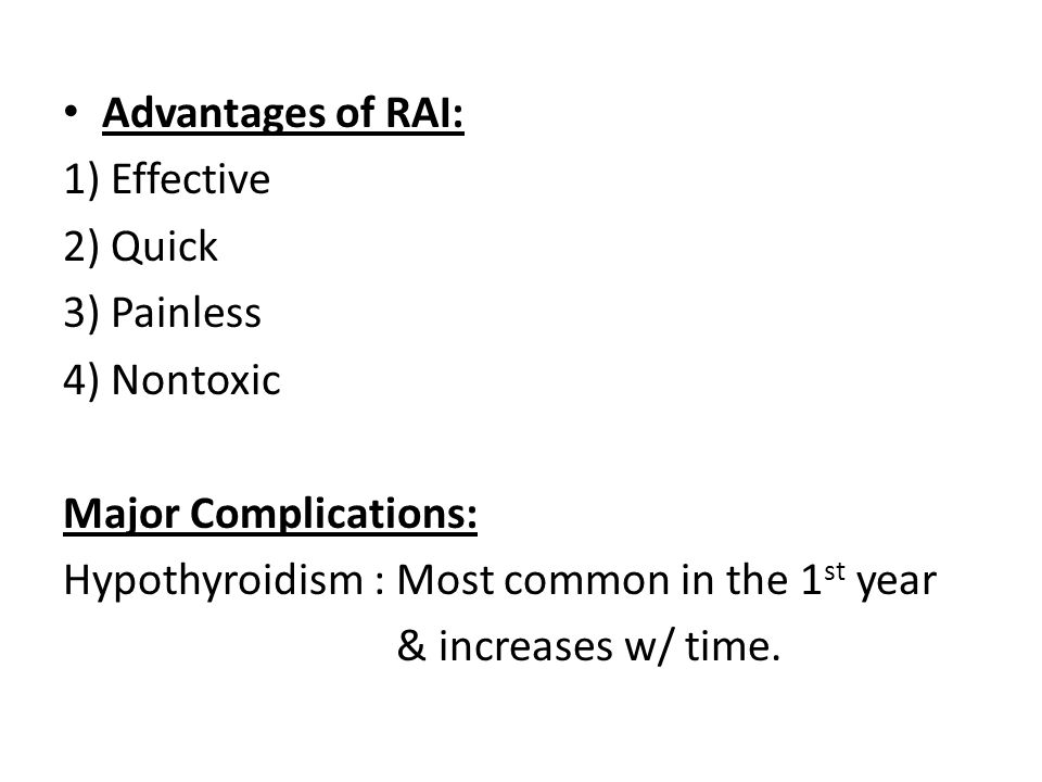 Advantages of RAI: 1) Effective. 2) Quick. 3) Painless. 4) Nontoxic. Major Complications: Hypothyroidism : Most common in the 1st year.