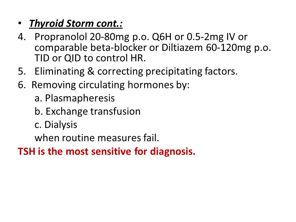 Thyroid Storm cont.: Propranolol 20-80mg p.o. Q6H or 0.5-2mg IV or comparable beta-blocker or Diltiazem 60-120mg p.o. TID or QID to control HR.