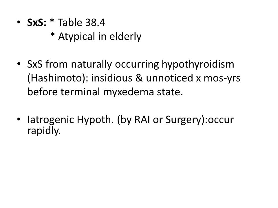 SxS: * Table 38.4 * Atypical in elderly. SxS from naturally occurring hypothyroidism. (Hashimoto): insidious & unnoticed x mos-yrs.