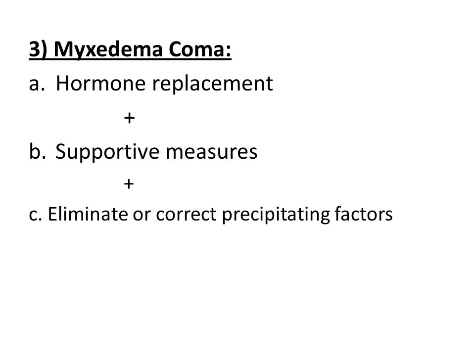 3) Myxedema Coma: Hormone replacement + Supportive measures