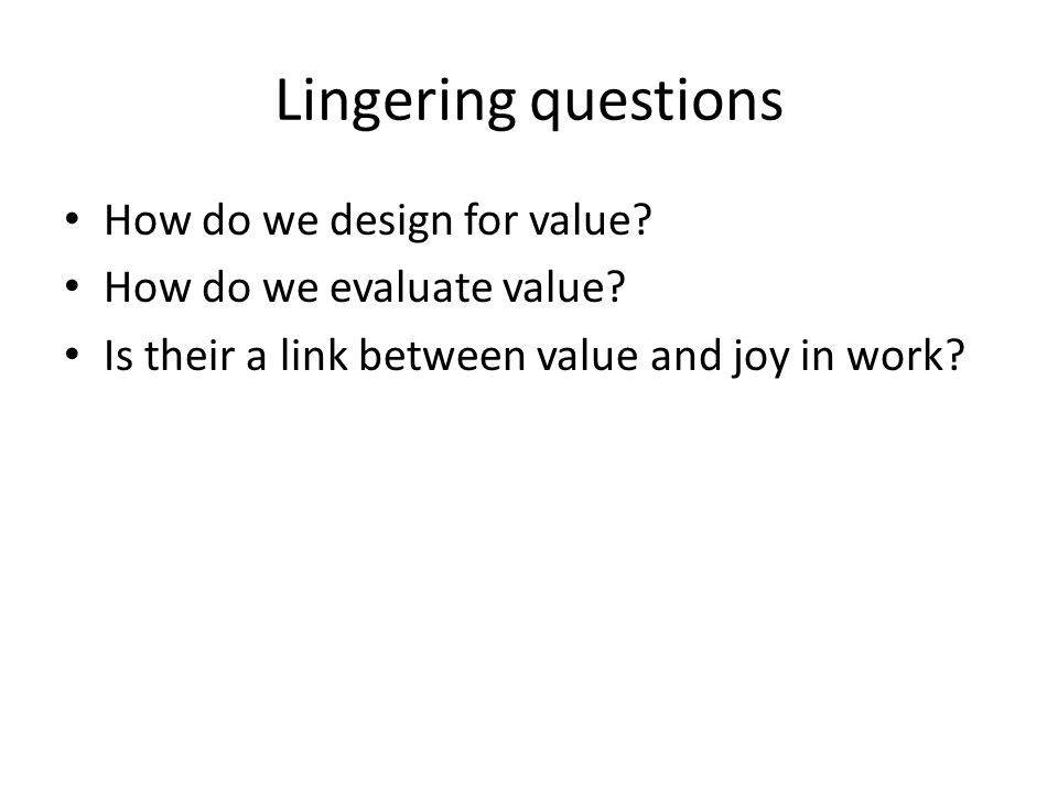Lingering questions How do we design for value