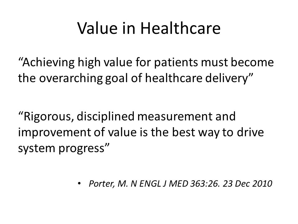 Value in Healthcare Achieving high value for patients must become the overarching goal of healthcare delivery