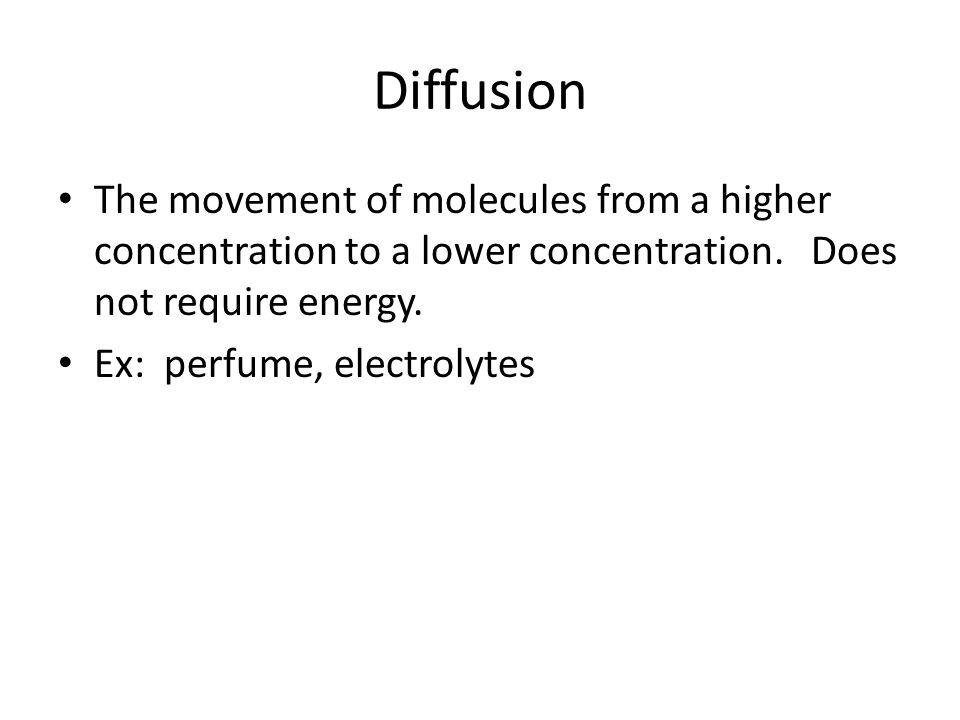Diffusion The movement of molecules from a higher concentration to a lower concentration. Does not require energy.
