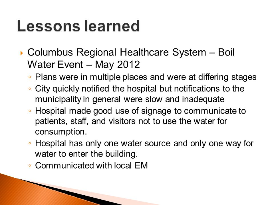 Lessons learned Columbus Regional Healthcare System – Boil Water Event – May 2012. Plans were in multiple places and were at differing stages.