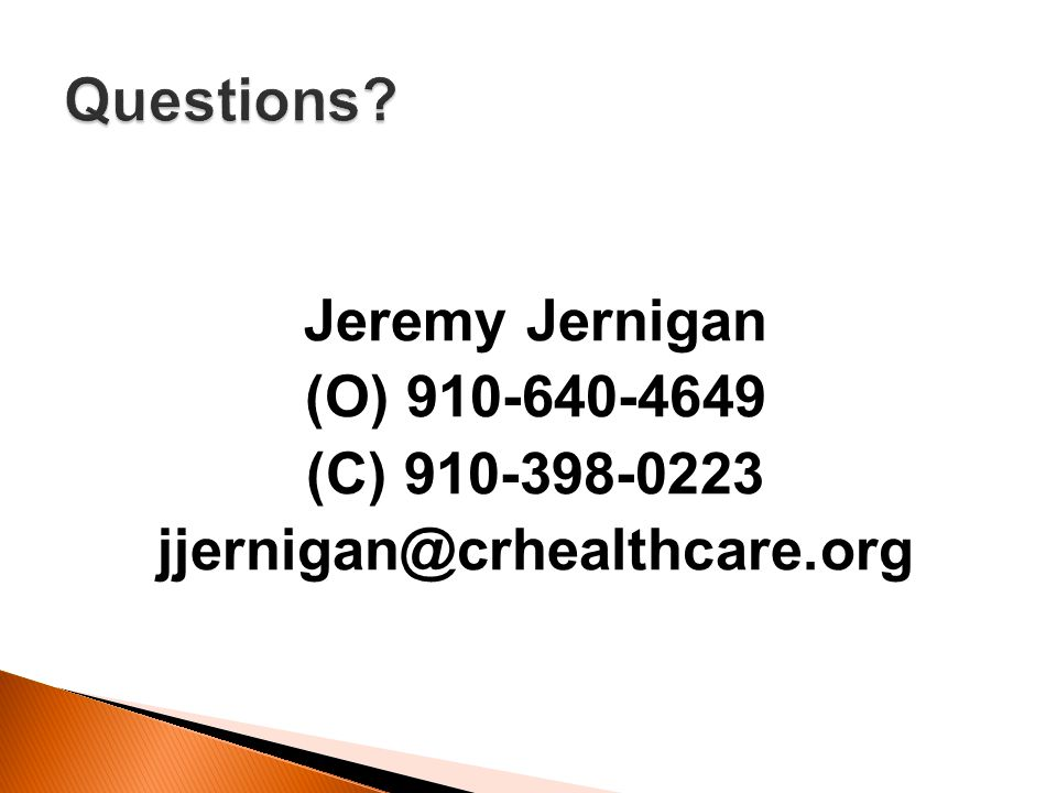 Questions Jeremy Jernigan (O) 910-640-4649 (C) 910-398-0223 jjernigan@crhealthcare.org