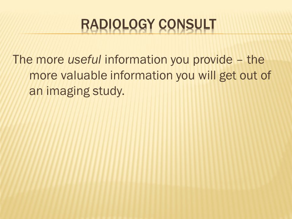 Radiology Consult The more useful information you provide – the more valuable information you will get out of an imaging study.
